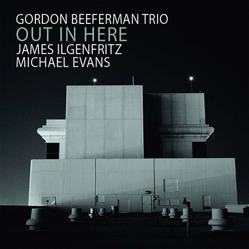 Beeferman, Gordon Trio (w/ James Ilgenfritz, Michael Evans): Out In Here (OutNow Recordings)