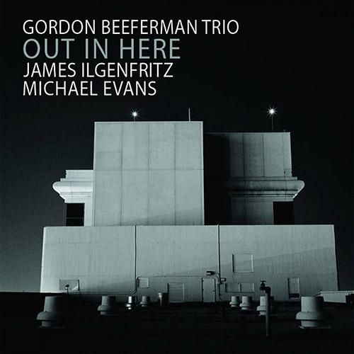 Beeferman, Gordon Trio (w/ James Ilgenfritz, Michael Evans): Out In Here (OutNow Recordings)