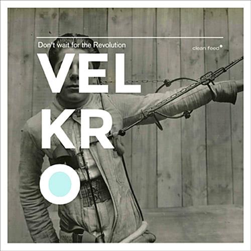 Velkro (Simon / Meidell / Candeias): Don't Wait for the Revolution (Clean Feed)