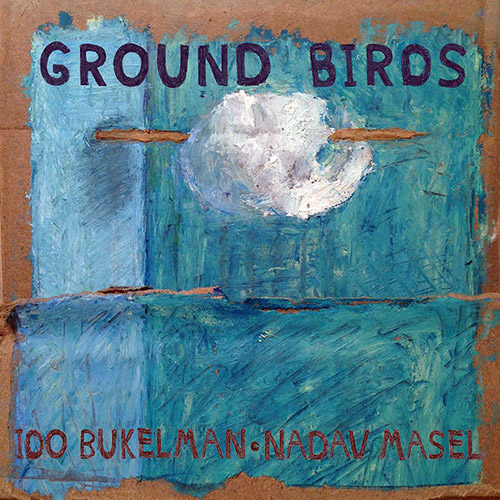 Bukelman, Ido  / Nadav Masel: Ground Birds (OutNow Recordings)