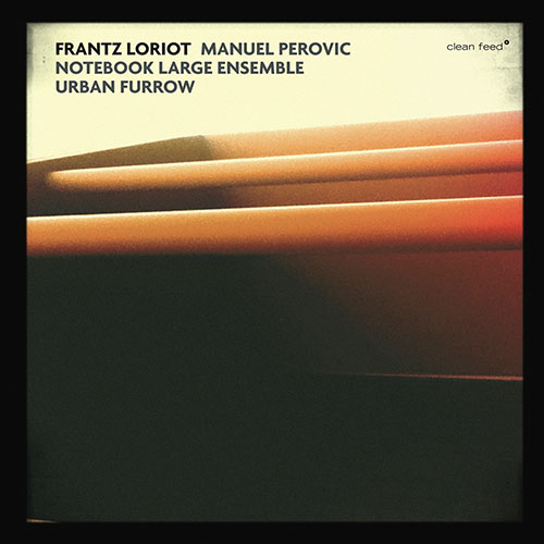 Loriot, Frantz / Manuel Perovic Notebook Large Ensemble: Urban Furrow (Clean Feed)