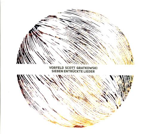 Vorfeld / Scott / Gratkowski: Sieben Entruckte Lieder (Creative Sources)