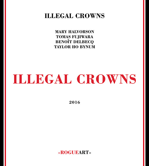 Illegal Crowns (Halvorson / Fujiwara / Delbecq / Ho Bynum): Illegal Crowns (RogueArt)