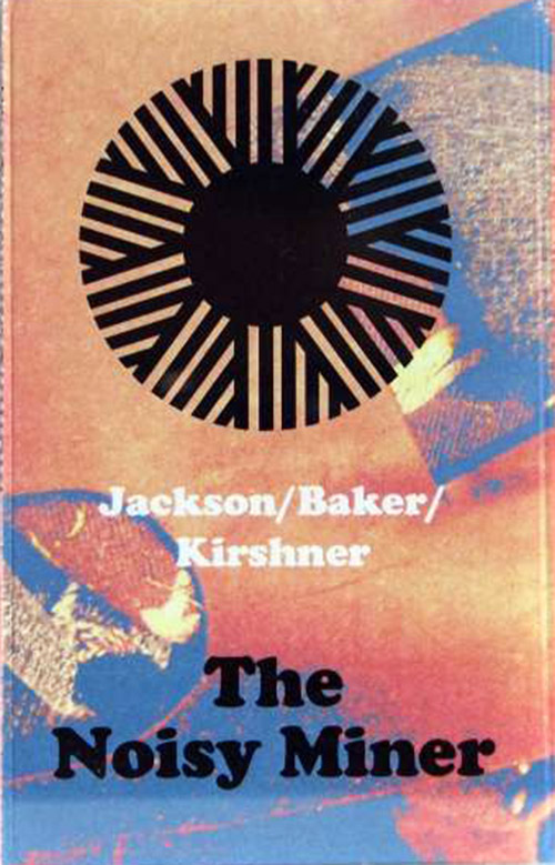 Jackson / Baker / Kirshner: The Noisy Miner  [CASSETTE with DOWNLOAD CODE] (Astral Spirits)