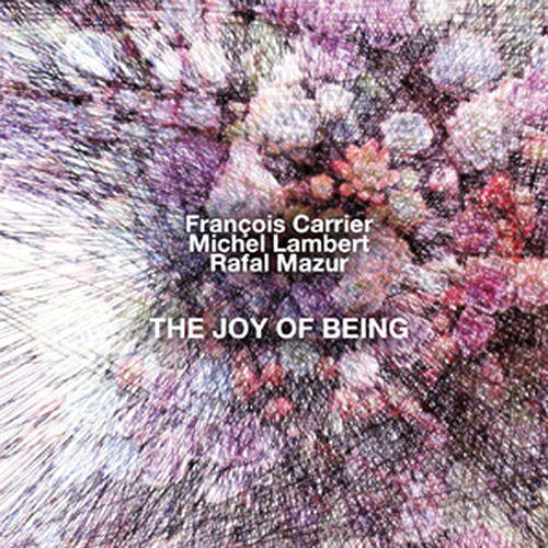 Carrier, Francois / Michel Lambert / Rafal Mazur: The Joy Of Being (NoBusiness)