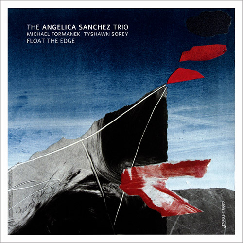 Sanchez, Angelica Trio (w/ Michael Formanek / Tyshawn Sorey): Float the Edge (Clean Feed)