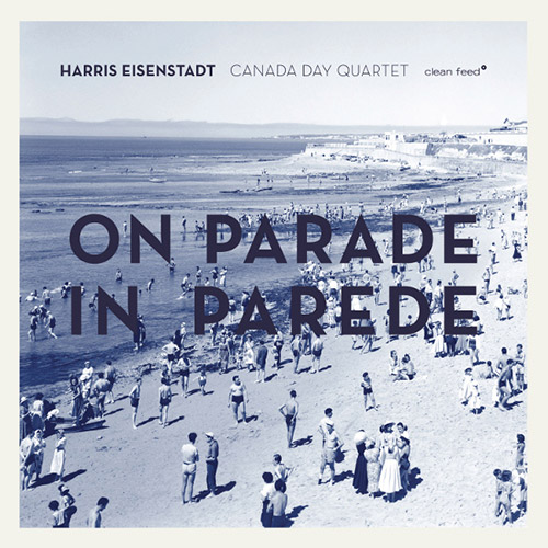 Eisenstadt, Harris Canada Day (w/ Wooley / Bauder / Niggenkemper): On Parade in Parede (Clean Feed)