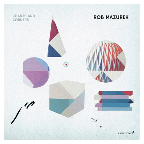 Mazurek, Rob (w/ Takara / Granado / Rohrer / Somervell): Chants and Corners (Clean Feed)