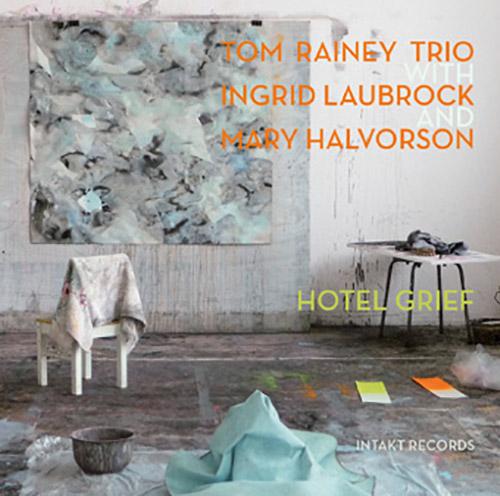 Rainey, Tom Trio (w/ Laubrock / Halvorson): Hotel Grief (Intakt)