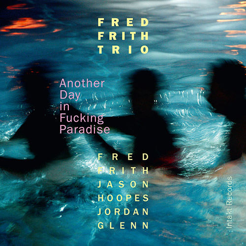 Frith, Fred Trio: Another Day in Fucking Paradise (Intakt)