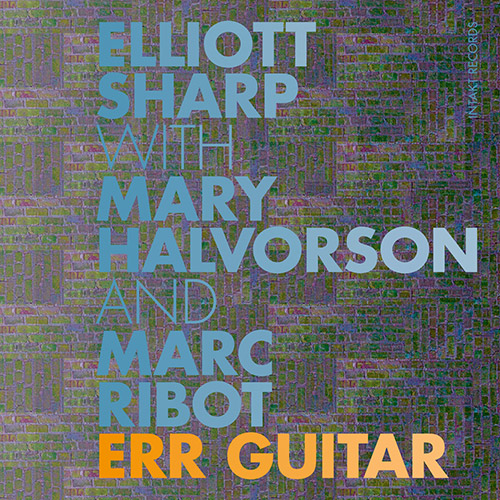 Sharp, Elliott / Mary Halvorson / Marc Ribot: ERR Guitar (Intakt)