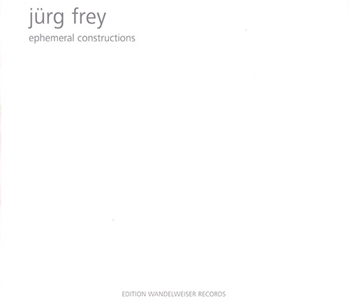 Frey, Jurg: Ephemeral Constructions (Edition Wandelweiser Records)