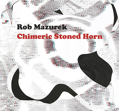 Mazurek, Rob: Chimeric Stoned Horn [CASSETTE + DOWNLOAD + 3D GLASSES] (Astral Spirits)
