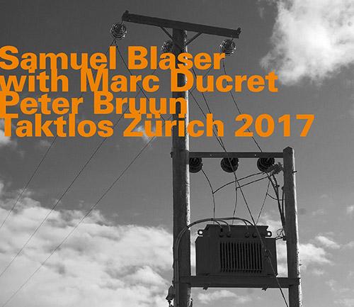 Blaser, Samuel Trio (w/ Marc Ducret / Peter Bruun): Taktlos Zurich 2017 (Hatology)