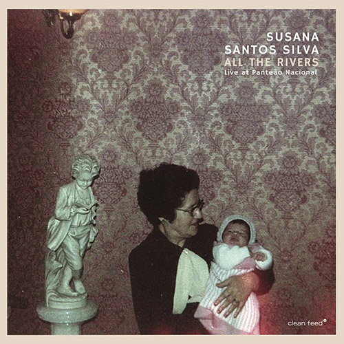Silva, Susana Santos : All The Rivers | Live At Panteao Nacional (Clean Feed)