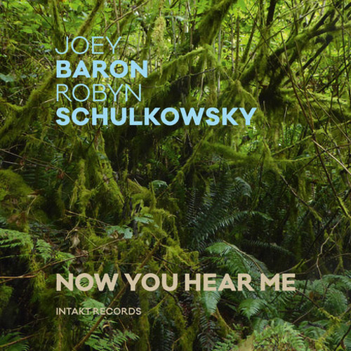 Baron, Joey / Robyn Schulkowsky: Now You Hear Me (Intakt)