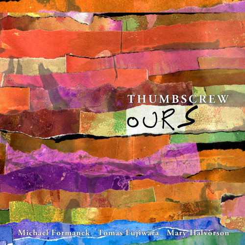 Thumbscrew (Michael Formanek / Tomas Fujiwara / Mary Halvorson): Ours (Cuneiform Records)