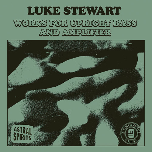 Stewart, Luke: Works for Upright Bass & Amplifier [CASSETTE + DOWNLOAD] (Astral Spirits)