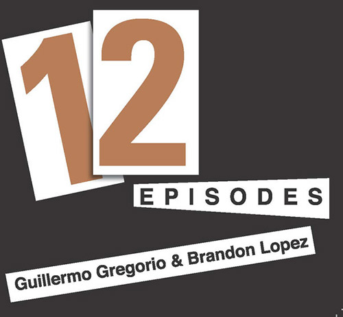 Gregorio, Guillermo / Brandon Lopez: 12 Episodes (Relative Pitch)
