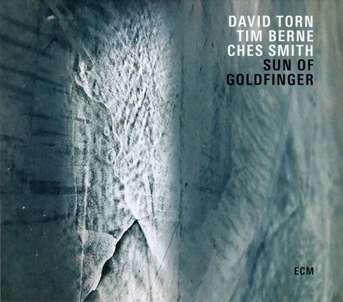 Torn, David / Tim Berne / Ches Smith: Sun Of Goldfinger (ECM)