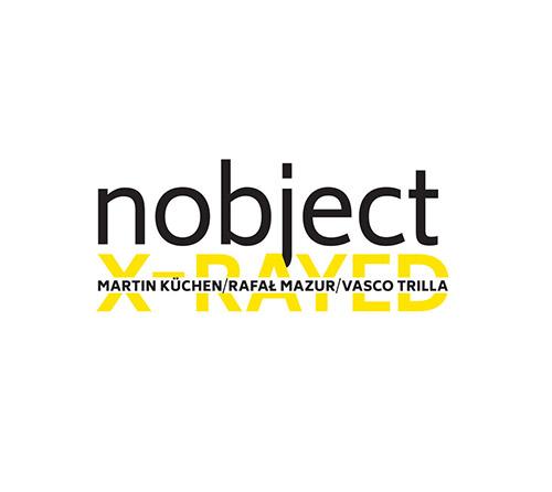Nobject (Martin Kuchen / Rafal Mazur / Vasco Trilla): X-Rayed [2 CDs] (Listen! Foundation (Fundacja Sluchaj!))