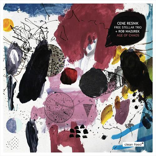 Resnik, Cene Free Stellar Trio + Rob Mazurek: Age Of Chaos (Clean Feed)