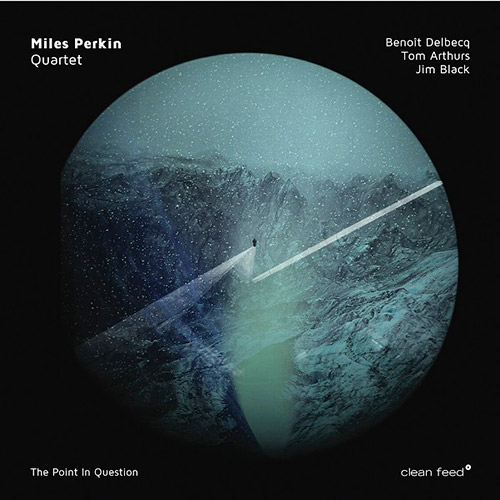 Perkin, Miles Quartet (Perkins / Arthurs / Delbecq / Black): The Point In Question (Clean Feed)