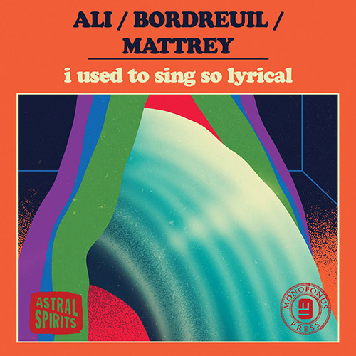 Ali / Bordreuil / Mattrey : I Used To Sing So Lyrical [CASSETTE w/ DOWNLOAD] (Astral Spirits)