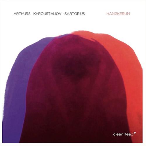 Arthurs / Khroustaliov / Sartorious: Hangkerum (Clean Feed)