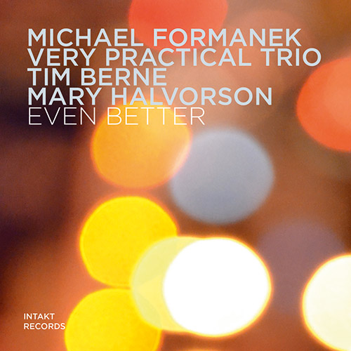 Formanek, Michael Very Practical Trio (w/ Tim Berne / Mary Halvorson): Even Better (Intakt)