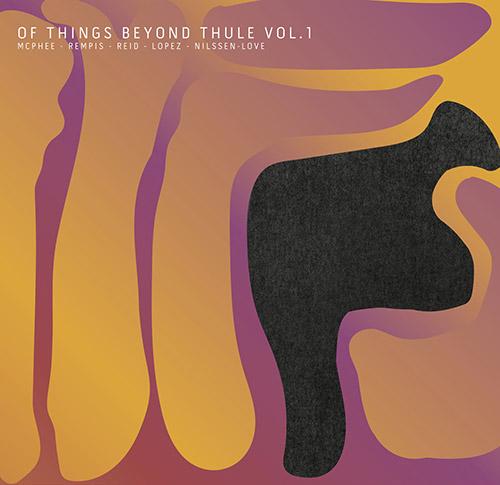 McPhee / Reid / Lopez / Nilssen-Love / Rempis: Of Things Beyond Thule Volume 1 [VINYL + DOWNLOAD] (Aerophonic)