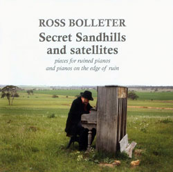 Bolleter, Ross: Secret Sandhills and Satellites: Pieces for ruined pianos and pianos on the edge of (Emanem)