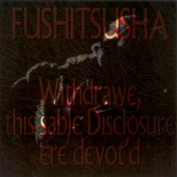 Fushitsusha: Withdrawe, this sable Disclosure ere devot'd