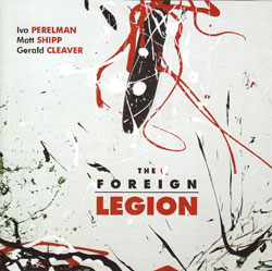 Perelman, Ivo / Matt Shipp / Gerald Cleaver: The Foreign Legion (Leo)