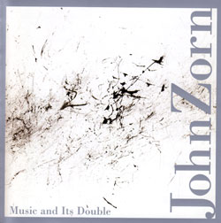 Zorn, John: Music and Its Double (Tzadik)