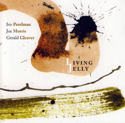 Perelman, Ivo / Joe Morris / Gerald Cleaver: Living Jelly (Leo)