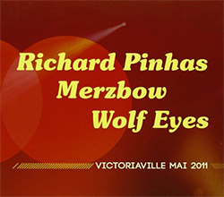 Richard Pinhas / Merzbow / Wolf Eyes: Victoriaville May 2011 (Victo)