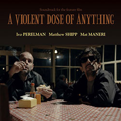 Perelman, Ivo / Matthew Shipp / Mat Maneri: A Violent Dose Of Anything (Leo)