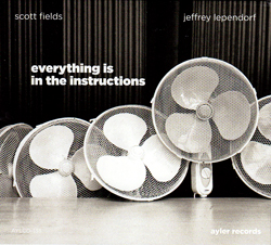 Fields, Scott & Jeffrey Lependorf: Everything is in the instructions (Ayler)