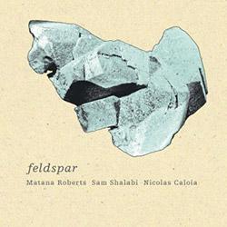 Roberts, Matana / Sam Shalabi / Nicolas Caloia: Feldspar (Tour de Bras)