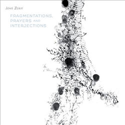 Zorn, John: Fragmentations, Prayers And Interjections