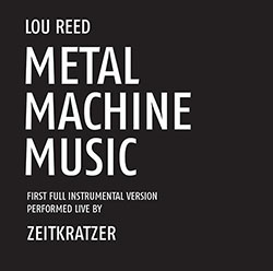 Zeitkratzer Performs Lou Reed: Metal Machine Music: First Full Instrumental Version