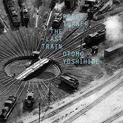Roger Turner & Otomo Yoshihide: The Last Train (Fataka)