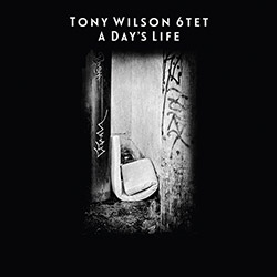Tony Wilson 6tet: A Day's Life (Drip Audio)