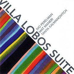 Perelman, Ivo / Mat Maneri / Tanya Kalmanovitch: Villa Lobos Suite