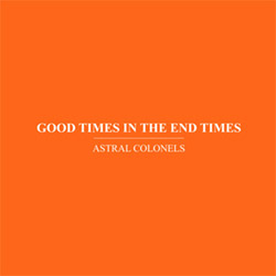 Astral Colonels (Anthony Pateras / Valerio Tricoli): Good Times in the End Times (Immediata)