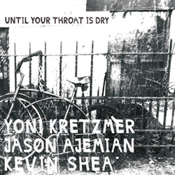 Kretzmer / Ajemian / Shea: Until Your Throat is Dry (OutNow Recordings)
