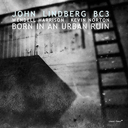 Lindberg, John BC3 (Lindberg / Harrison / Norton): Born In An Urban Ruin (Clean Feed)