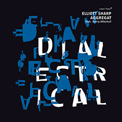 Sharp, Elliott Aggregat (Bynum / Greene II / Jones / Altschul): Dialectrical (Clean Feed)