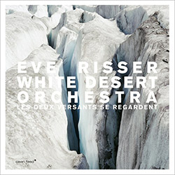 Risser, Eve / White Desert Orchestra: Les Deux Versants Se Regardent (Clean Feed)